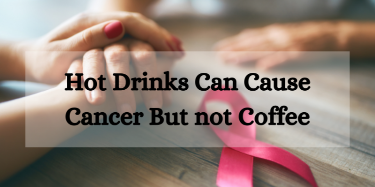 Hot drinks can cause cancer but not coffee